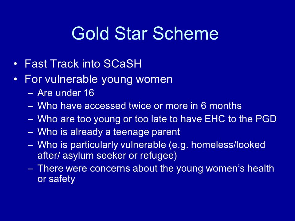 Gold Star Scheme Fast Track into SCaSH For vulnerable young women –Are under 16 –Who have accessed twice or more in 6 months –Who are too young or too late to have EHC to the PGD –Who is already a teenage parent –Who is particularly vulnerable (e.g.