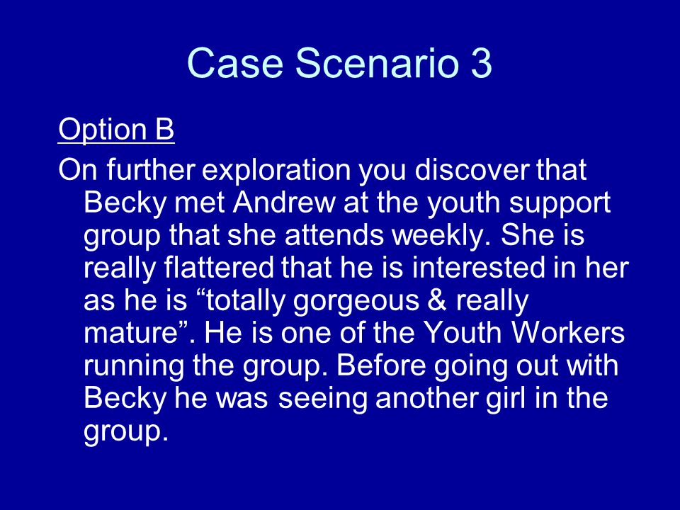 Case Scenario 3 Option B On further exploration you discover that Becky met Andrew at the youth support group that she attends weekly.