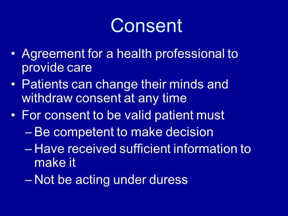 Consent Agreement for a health professional to provide care Patients can change their minds and withdraw consent at any time For consent to be valid patient must –Be competent to make decision –Have received sufficient information to make it –Not be acting under duress