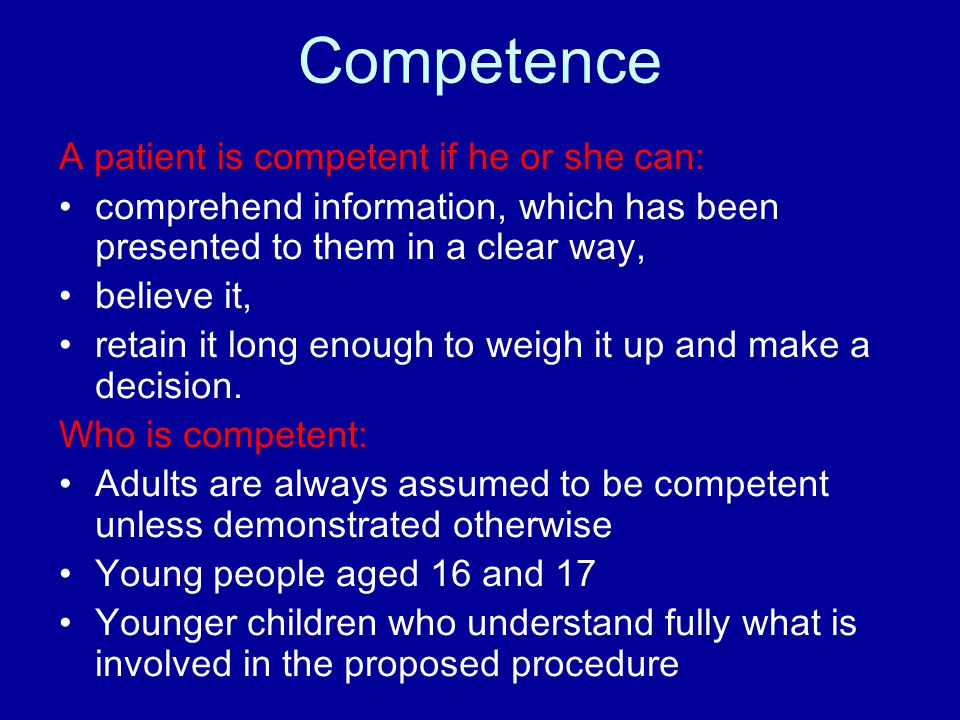 Competence A patient is competent if he or she can: comprehend information, which has been presented to them in a clear way, believe it, retain it long enough to weigh it up and make a decision.