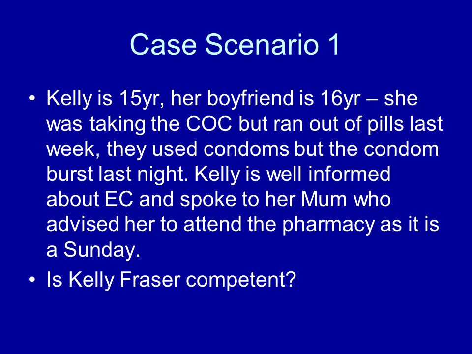 Case Scenario 1 Kelly is 15yr, her boyfriend is 16yr – she was taking the COC but ran out of pills last week, they used condoms but the condom burst last night.