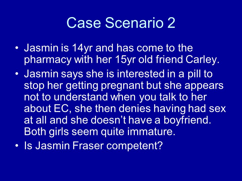 Case Scenario 2 Jasmin is 14yr and has come to the pharmacy with her 15yr old friend Carley.