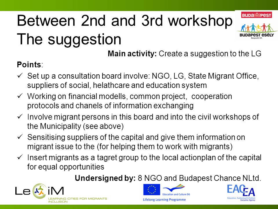 Between 2nd and 3rd workshop The suggestion Main activity: Create a suggestion to the LG Points: Set up a consultation board involve: NGO, LG, State Migrant Office, suppliers of social, helathcare and education system Working on financial modells, common project, cooperation protocols and chanels of information exchanging Involve migrant persons in this board and into the civil workshops of the Municipality (see above) Sensitising suppliers of the capital and give them information on migrant issue to the (for helping them to work with migrants) Insert migrants as a tagret group to the local actionplan of the capital for equal opportunities Undersigned by: 8 NGO and Budapest Chance NLtd.