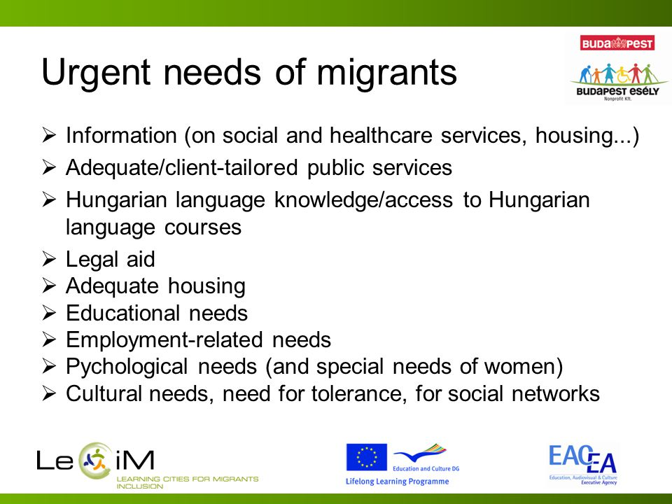 Urgent needs of migrants  Information (on social and healthcare services, housing...)  Adequate/client-tailored public services  Hungarian language knowledge/access to Hungarian language courses  Legal aid  Adequate housing  Educational needs  Employment-related needs  Pychological needs (and special needs of women)  Cultural needs, need for tolerance, for social networks