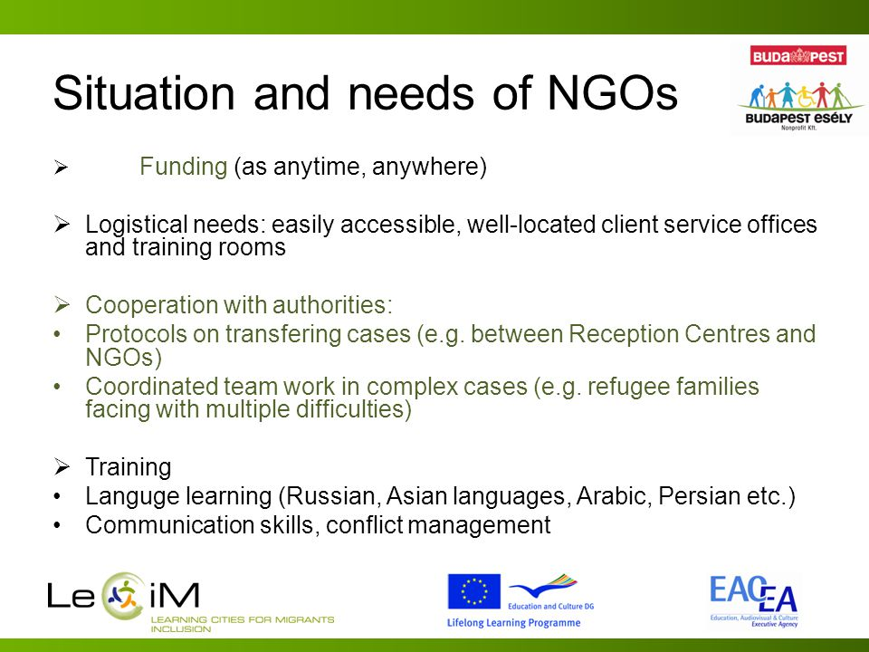 Situation and needs of NGOs  Funding (as anytime, anywhere)  Logistical needs: easily accessible, well-located client service offices and training rooms  Cooperation with authorities: Protocols on transfering cases (e.g.