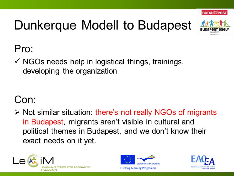 Dunkerque Modell to Budapest Pro: NGOs needs help in logistical things, trainings, developing the organization Con:  Not similar situation: there's not really NGOs of migrants in Budapest, migrants aren't visible in cultural and political themes in Budapest, and we don't know their exact needs on it yet.