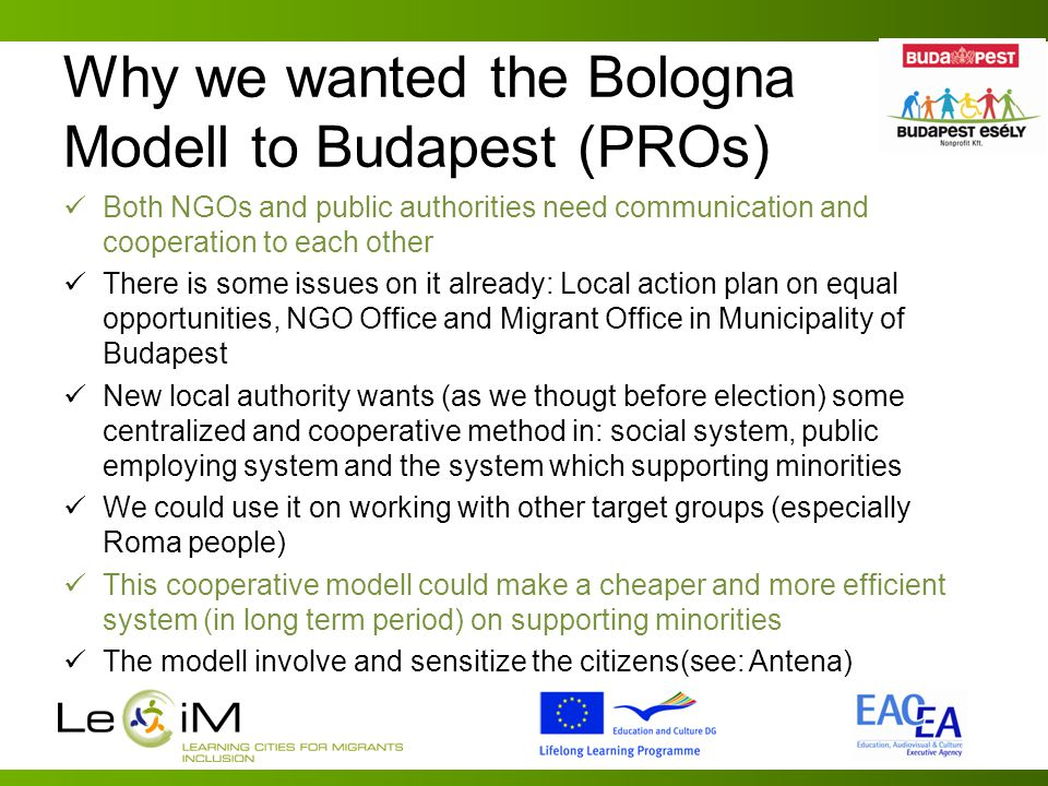 Why we wanted the Bologna Modell to Budapest (PROs) Both NGOs and public authorities need communication and cooperation to each other There is some issues on it already: Local action plan on equal opportunities, NGO Office and Migrant Office in Municipality of Budapest New local authority wants (as we thougt before election) some centralized and cooperative method in: social system, public employing system and the system which supporting minorities We could use it on working with other target groups (especially Roma people) This cooperative modell could make a cheaper and more efficient system (in long term period) on supporting minorities The modell involve and sensitize the citizens(see: Antena)