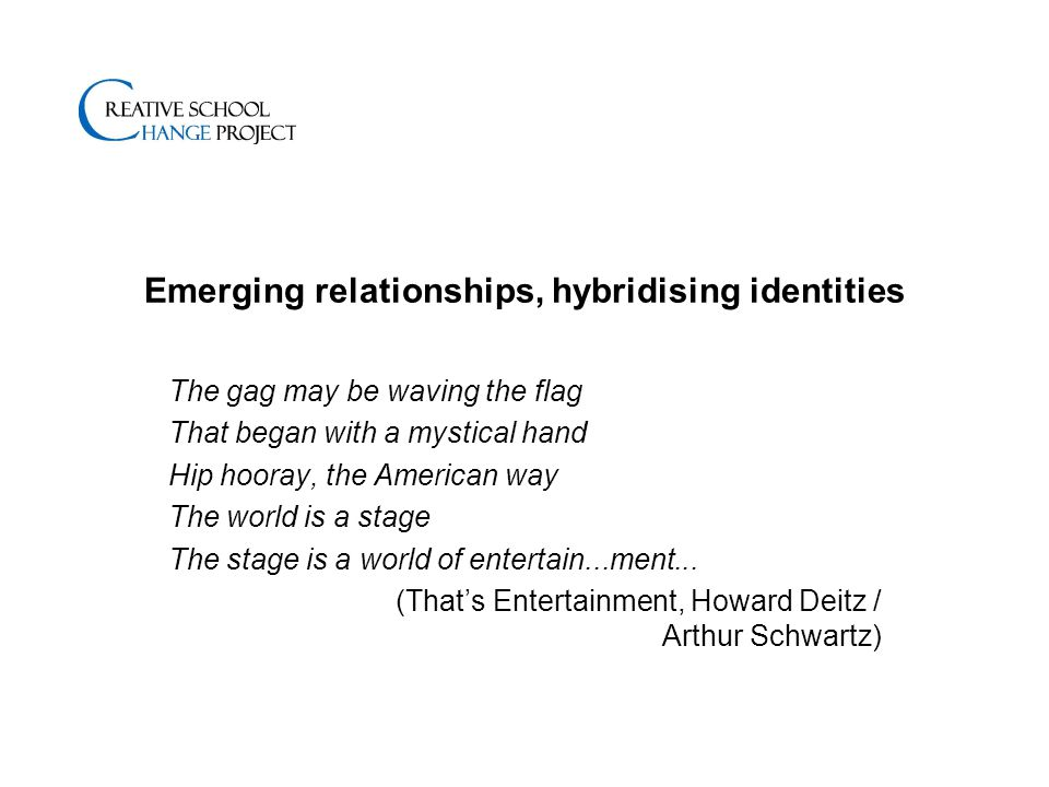 Emerging relationships, hybridising identities The gag may be waving the flag That began with a mystical hand Hip hooray, the American way The world is a stage The stage is a world of entertain...ment...
