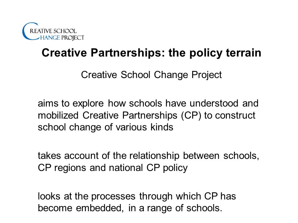 Creative Partnerships: the policy terrain Creative School Change Project aims to explore how schools have understood and mobilized Creative Partnerships (CP) to construct school change of various kinds takes account of the relationship between schools, CP regions and national CP policy looks at the processes through which CP has become embedded, in a range of schools.