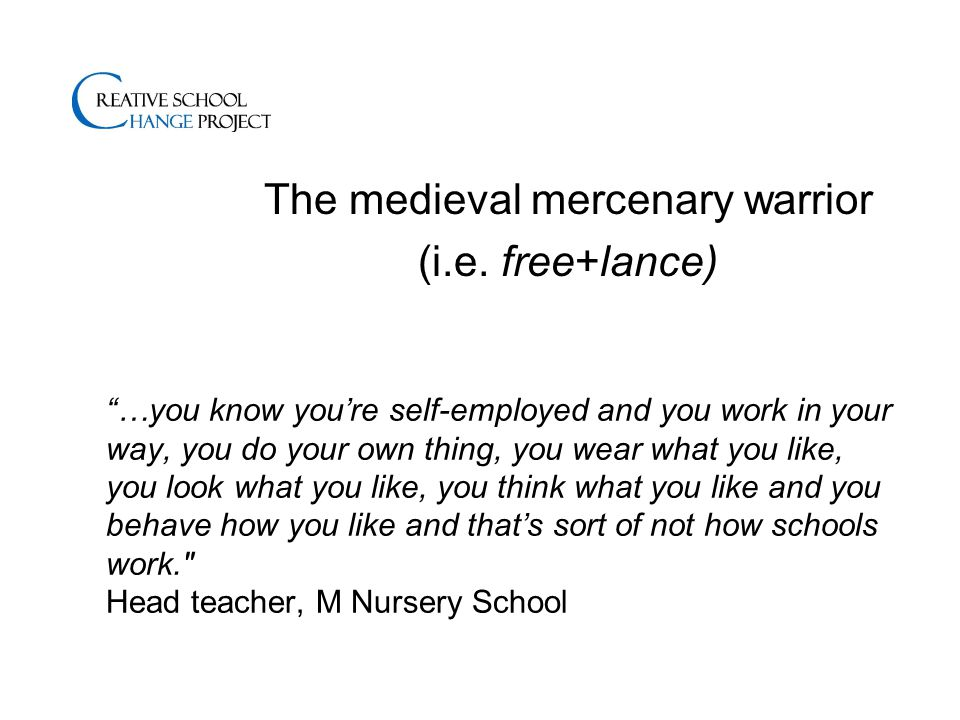 …you know you're self-employed and you work in your way, you do your own thing, you wear what you like, you look what you like, you think what you like and you behave how you like and that's sort of not how schools work. Head teacher, M Nursery School The medieval mercenary warrior (i.e.