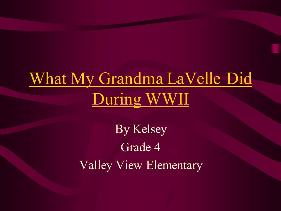 What My Grandma LaVelle Did During WWII By Kelsey Grade 4 Valley View Elementary