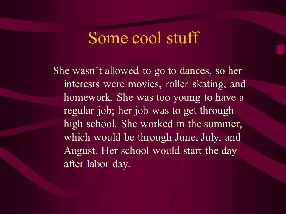Some cool stuff She wasn't allowed to go to dances, so her interests were movies, roller skating, and homework. She was too young to have a regular jo