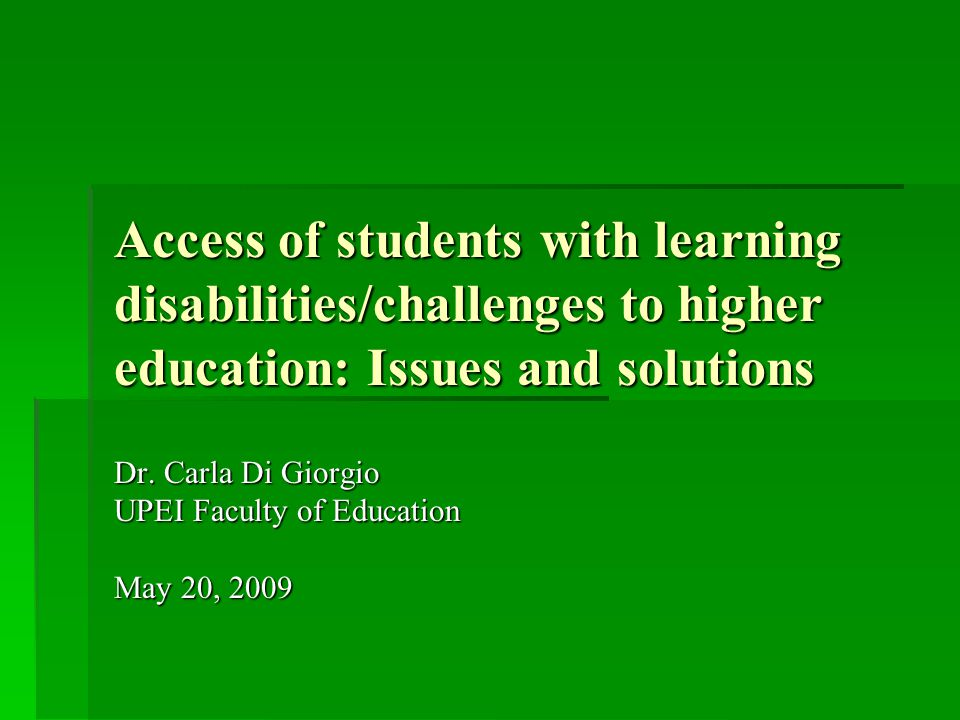 Access of students with learning disabilities/challenges to higher education: Issues and solutions Dr. Carla Di Giorgio UPEI Faculty of Education May