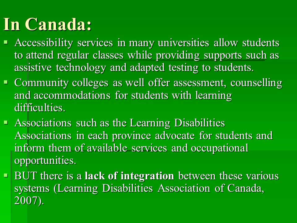 In Canada:  Accessibility services in many universities allow students to attend regular classes while providing supports such as assistive technolog