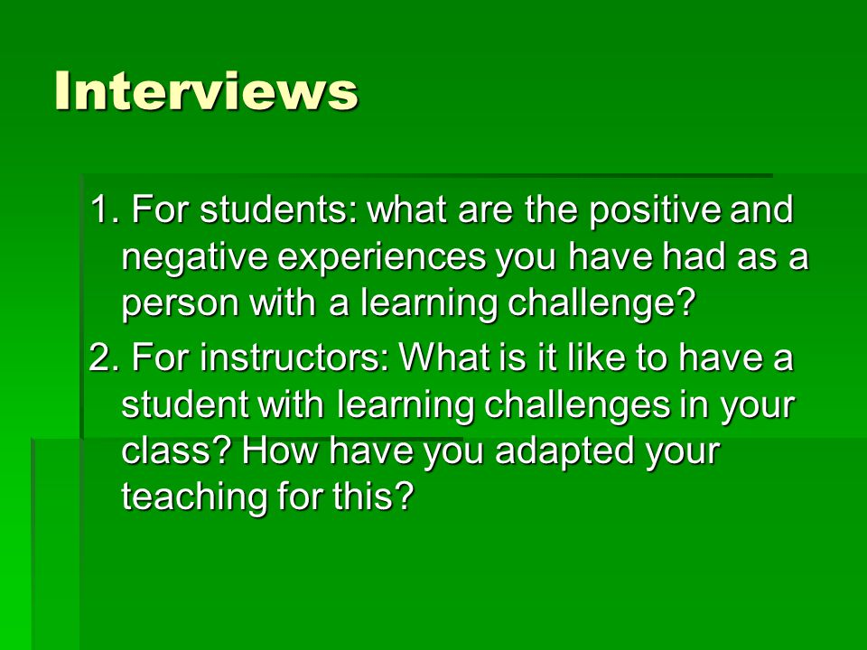Interviews 1. For students: what are the positive and negative experiences you have had as a person with a learning challenge? 2. For instructors: Wha