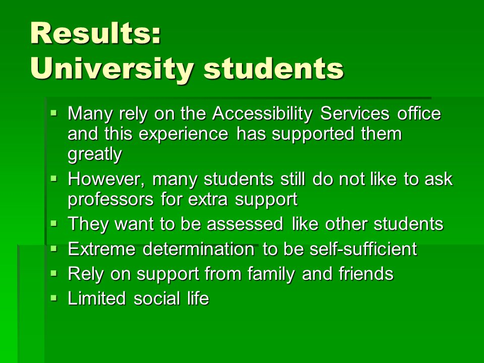 Results: University students  Many rely on the Accessibility Services office and this experience has supported them greatly  However, many students