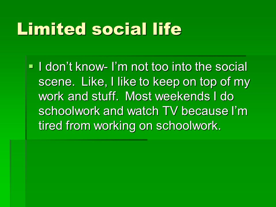 Limited social life  I don't know- I'm not too into the social scene. Like, I like to keep on top of my work and stuff. Most weekends I do schoolwork