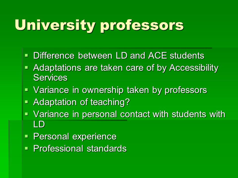 University professors  Difference between LD and ACE students  Adaptations are taken care of by Accessibility Services  Variance in ownership taken