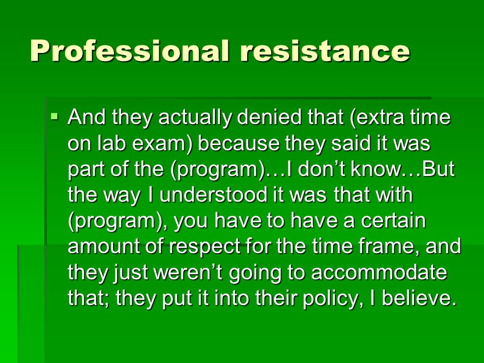 Professional resistance  And they actually denied that (extra time on lab exam) because they said it was part of the (program)…I don't know…But the w