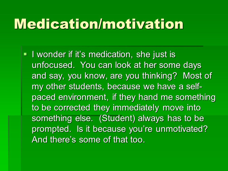 Medication/motivation  I wonder if it's medication, she just is unfocused. You can look at her some days and say, you know, are you thinking? Most of