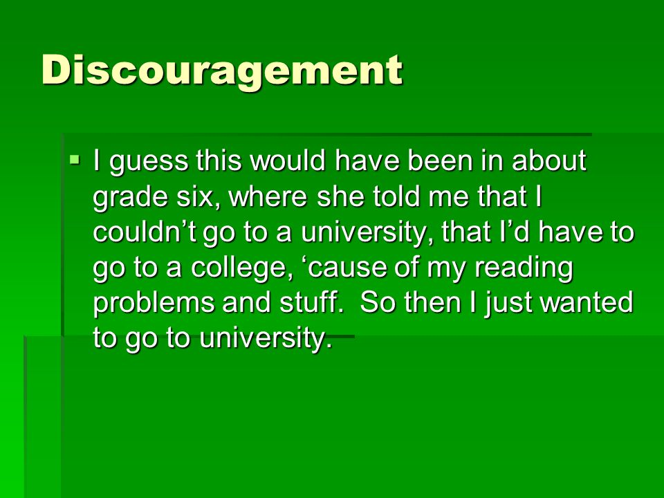 Discouragement  I guess this would have been in about grade six, where she told me that I couldn't go to a university, that I'd have to go to a colle