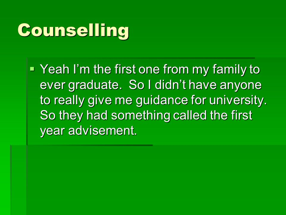 Counselling  Yeah I'm the first one from my family to ever graduate. So I didn't have anyone to really give me guidance for university. So they had s