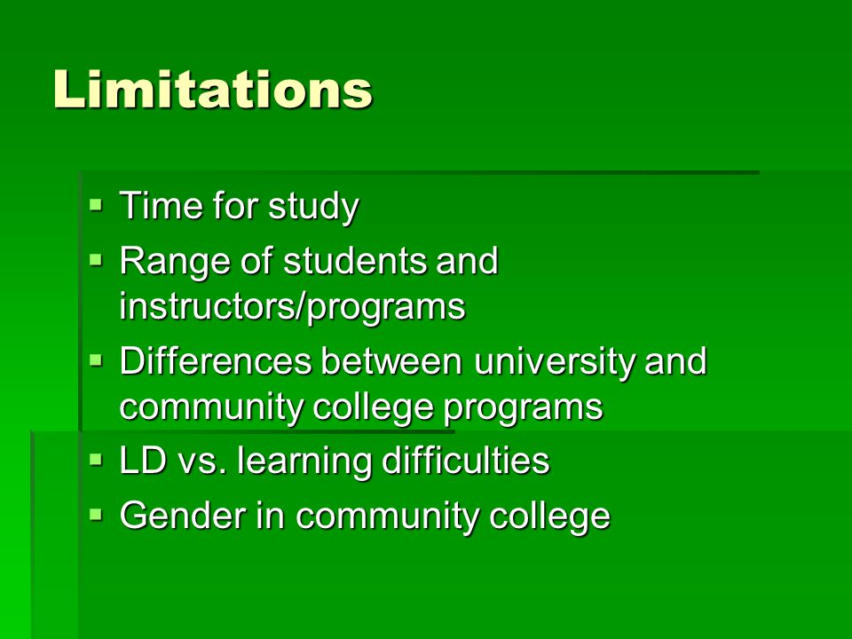 Limitations  Time for study  Range of students and instructors/programs  Differences between university and community college programs  LD vs. lea