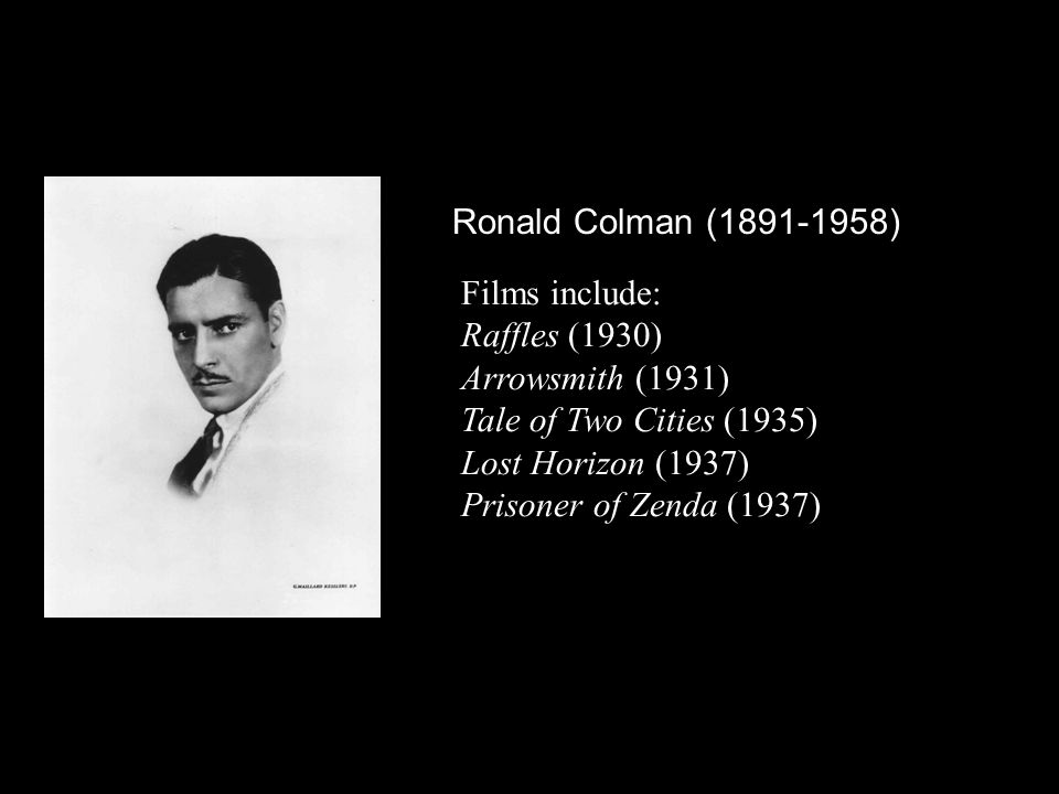 Ronald Colman (1891-1958) Films include: Raffles (1930) Arrowsmith (1931) Tale of Two Cities (1935) Lost Horizon (1937) Prisoner of Zenda (1937)