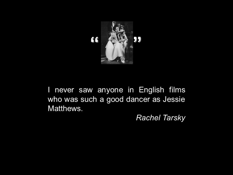 I never saw anyone in English films who was such a good dancer as Jessie Matthews. Rachel Tarsky '' ''