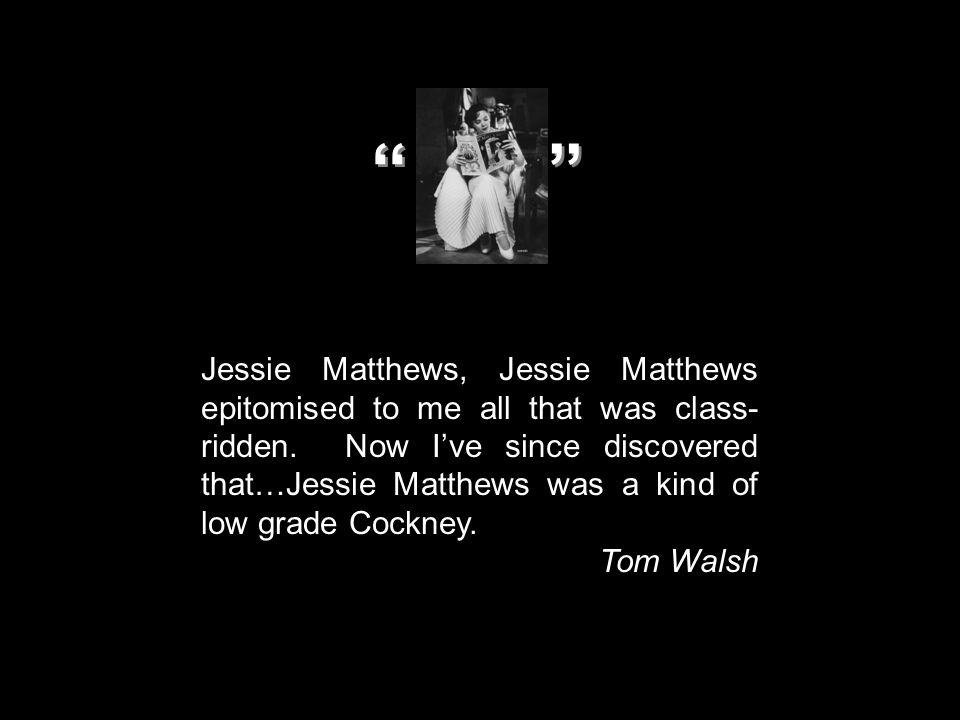Jessie Matthews, Jessie Matthews epitomised to me all that was class- ridden. Now I've since discovered that…Jessie Matthews was a kind of low grade C