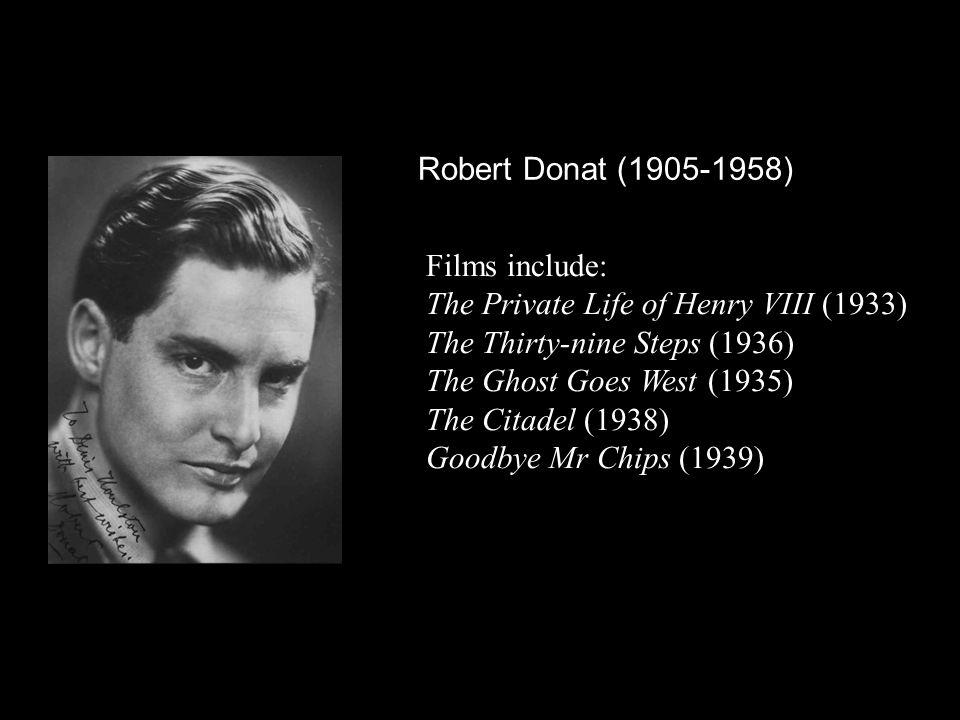 Robert Donat (1905-1958) Films include: The Private Life of Henry VIII (1933) The Thirty-nine Steps (1936) The Ghost Goes West (1935) The Citadel (1938) Goodbye Mr Chips (1939)