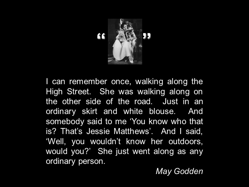 I can remember once, walking along the High Street. She was walking along on the other side of the road. Just in an ordinary skirt and white blouse. A
