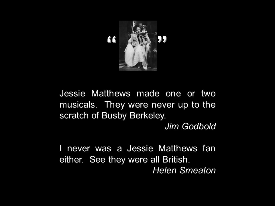 Jessie Matthews made one or two musicals. They were never up to the scratch of Busby Berkeley. Jim Godbold I never was a Jessie Matthews fan either. S