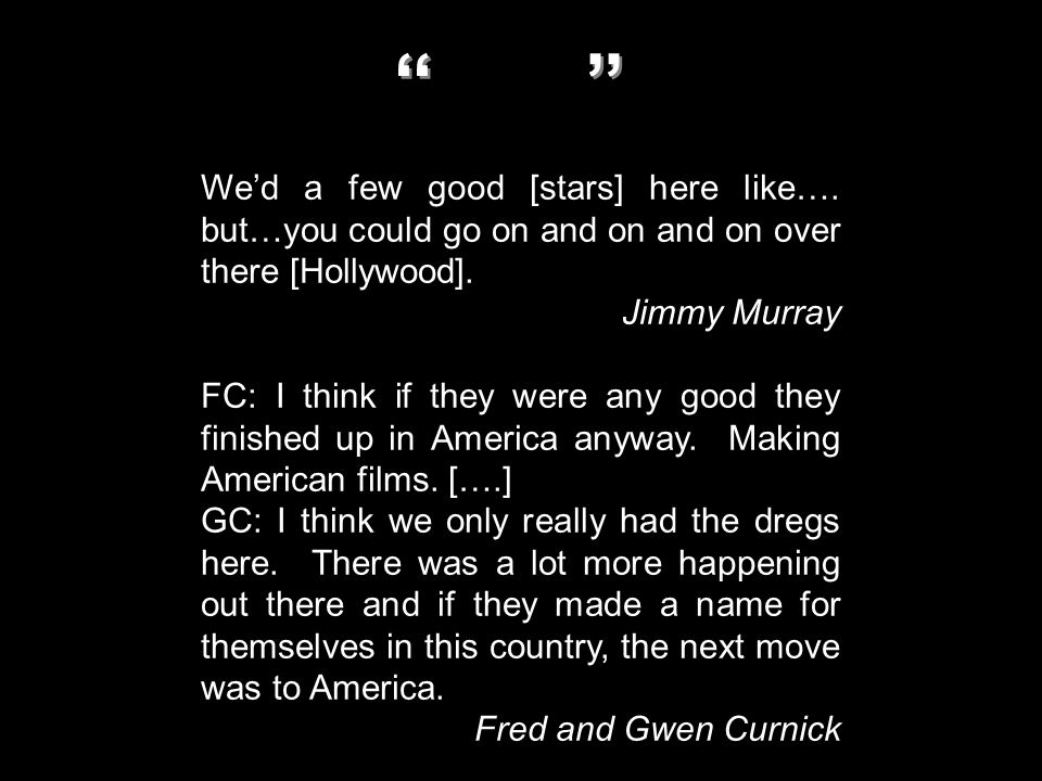 We'd a few good [stars] here like…. but…you could go on and on and on over there [Hollywood]. Jimmy Murray FC: I think if they were any good they fini
