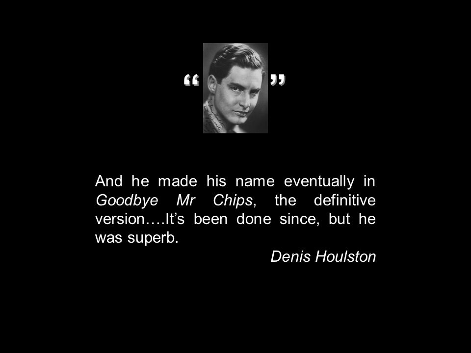 And he made his name eventually in Goodbye Mr Chips, the definitive version….It's been done since, but he was superb. Denis Houlston '' ''
