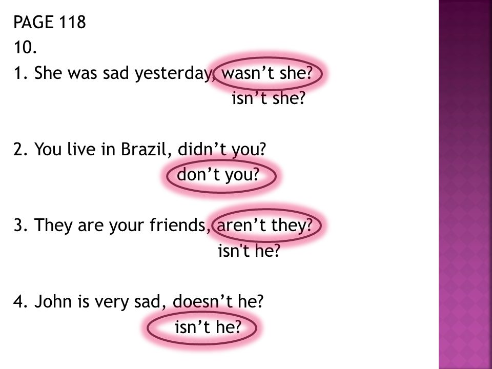 PAGE 118 10. 1. She was sad yesterday, wasn't she? isn't she? 2. You live in Brazil, didn't you? don't you? 3. They are your friends, aren't they? isn