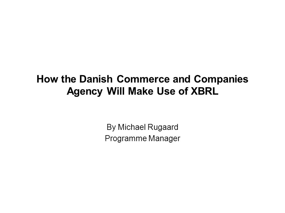 How the Danish Commerce and Companies Agency Will Make Use of XBRL By Michael Rugaard Programme Manager