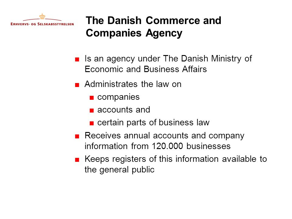 The Danish Commerce and Companies Agency  Is an agency under The Danish Ministry of Economic and Business Affairs  Administrates the law on  companies  accounts and  certain parts of business law  Receives annual accounts and company information from 120.000 businesses  Keeps registers of this information available to the general public