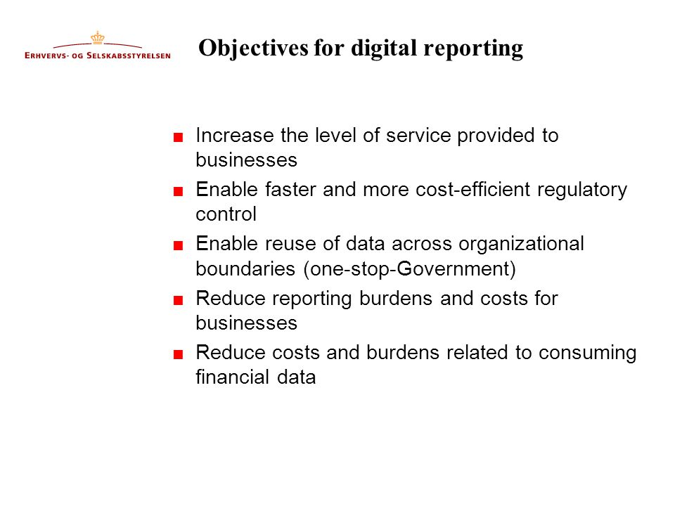Objectives for digital reporting  Increase the level of service provided to businesses  Enable faster and more cost-efficient regulatory control  Enable reuse of data across organizational boundaries (one-stop-Government)  Reduce reporting burdens and costs for businesses  Reduce costs and burdens related to consuming financial data