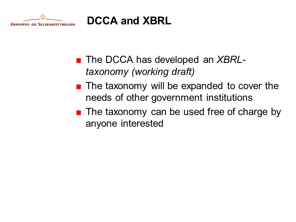 DCCA and XBRL  The DCCA has developed an XBRL- taxonomy (working draft)  The taxonomy will be expanded to cover the needs of other government institutions  The taxonomy can be used free of charge by anyone interested