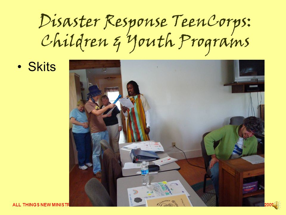 ALL THINGS NEW MINISTRY  2009 Disaster Response TeenCorps: Learning How to Do Programs for Children & Youth Affected by Disaster