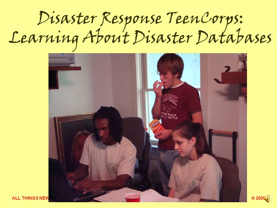 ALL THINGS NEW MINISTRY  2009 Disaster Response TeenCorps: Meeting Needs of Adults Interviewing people affected by disaster