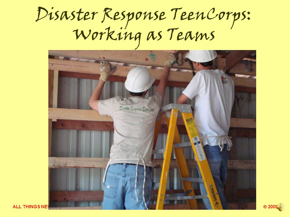ALL THINGS NEW MINISTRY  2009 Disaster Response TeenCorps: Working as Teams