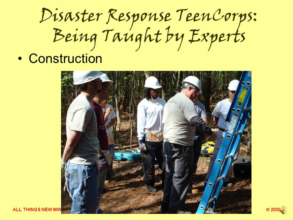ALL THINGS NEW MINISTRY  2009 Disaster Response TeenCorps: Being Taught by Experts Construction safety