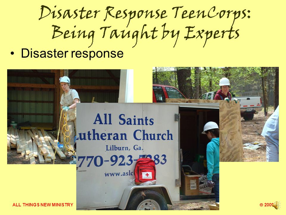 ALL THINGS NEW MINISTRY  2009 Disaster Response TeenCorps: Being Taught by Experts Disaster Response & FEMA