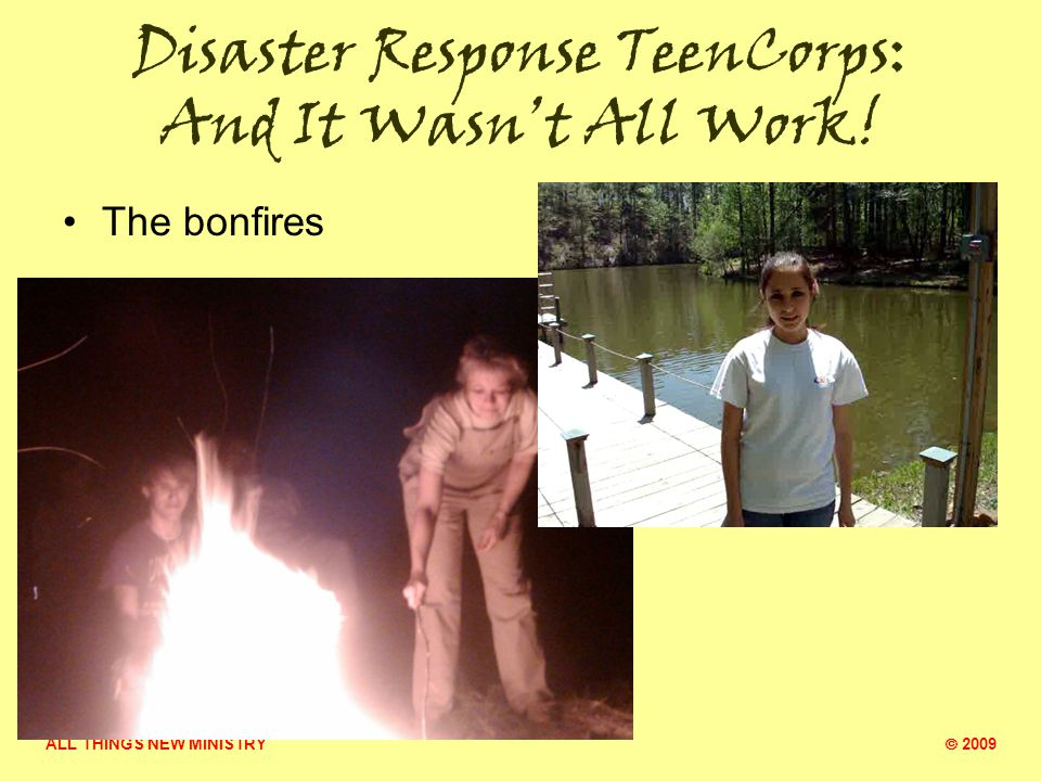 ALL THINGS NEW MINISTRY  2009 Disaster Response TeenCorps: And It Wasn't All Work.