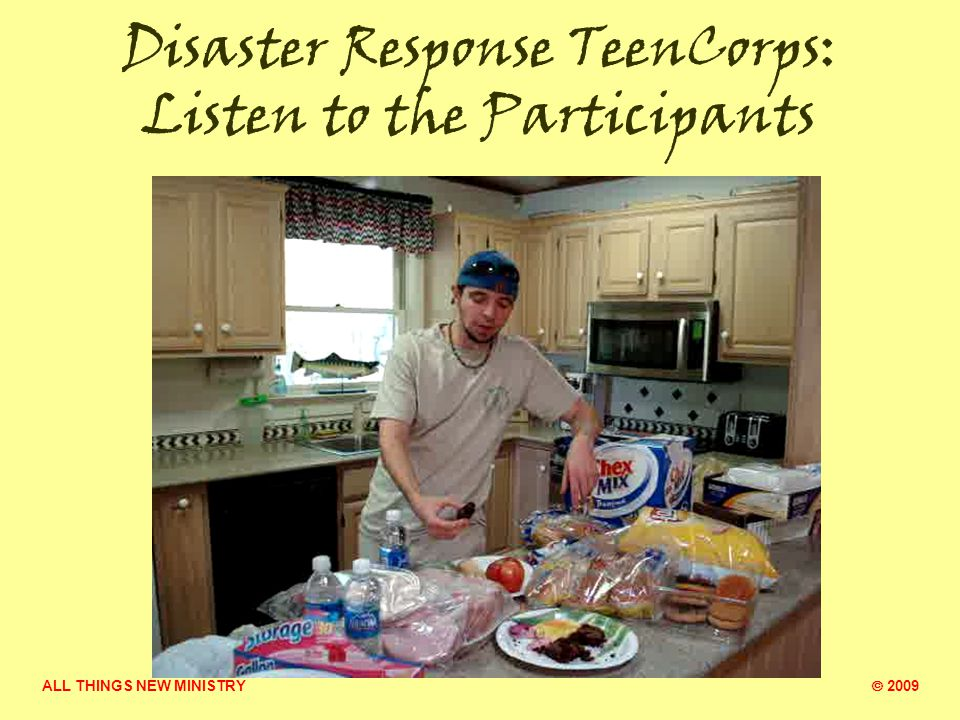 ALL THINGS NEW MINISTRY  2009 Disaster Response TeenCorps: Overall Summary Youth evaluation comments The weekends taught me a lot of skills and made me think about myself and what my gifts are.