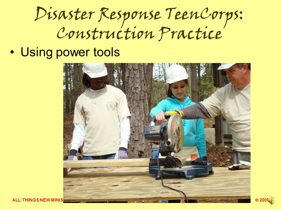 ALL THINGS NEW MINISTRY  2009 Disaster Response TeenCorps: Construction Safety
