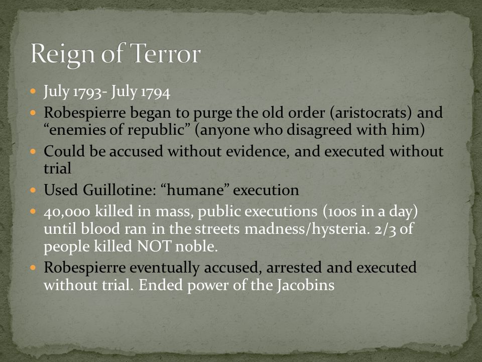 July 1793- July 1794 Robespierre began to purge the old order (aristocrats) and enemies of republic (anyone who disagreed with him) Could be accused without evidence, and executed without trial Used Guillotine: humane execution 40,000 killed in mass, public executions (100s in a day) until blood ran in the streets madness/hysteria.