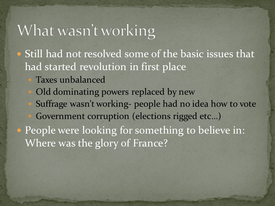 Still had not resolved some of the basic issues that had started revolution in first place Taxes unbalanced Old dominating powers replaced by new Suffrage wasn't working- people had no idea how to vote Government corruption (elections rigged etc…) People were looking for something to believe in: Where was the glory of France